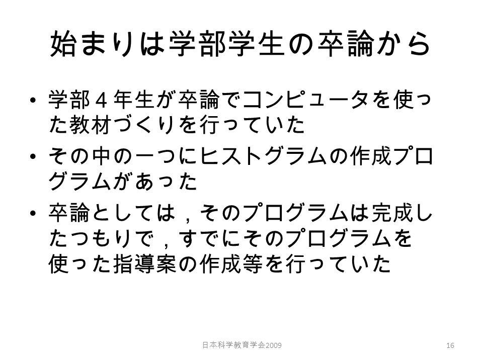 始まりは学部学生の卒論から 学部4年生が卒論でコンピュータを使っ た教材づくりを行っていた その中の一つにヒストグラムの作成プロ グラムがあった 卒論としては,そのプログラムは完成し たつもりで,すでにそのプログラムを 使った指導案の作成等を行っていた 日本科学教育学会 2009 16