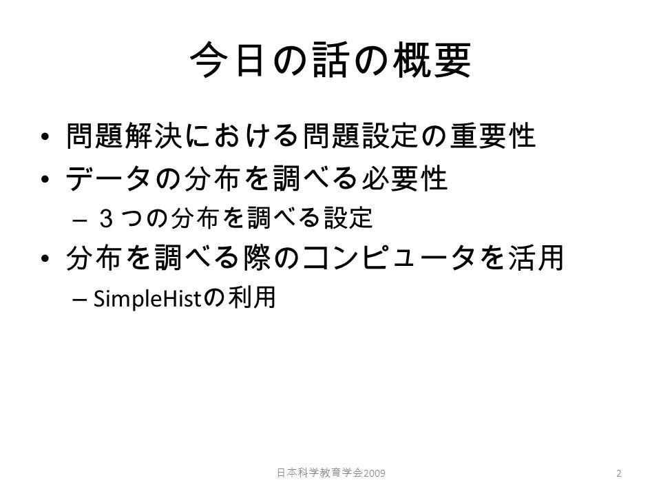 今日の話の概要 問題解決における問題設定の重要性 データの分布を調べる必要性 – 3つの分布を調べる設定 分布を調べる際のコンピュータを活用 – SimpleHist の利用 2 日本科学教育学会 2009