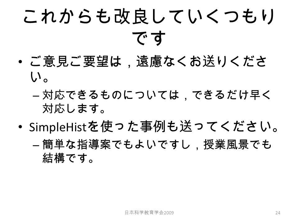 これからも改良していくつもり です ご意見ご要望は,遠慮なくお送りくださ い。 – 対応できるものについては,できるだけ早く 対応します。 SimpleHist を使った事例も送ってください。 – 簡単な指導案でもよいですし,授業風景でも 結構です。 日本科学教育学会 2009 24