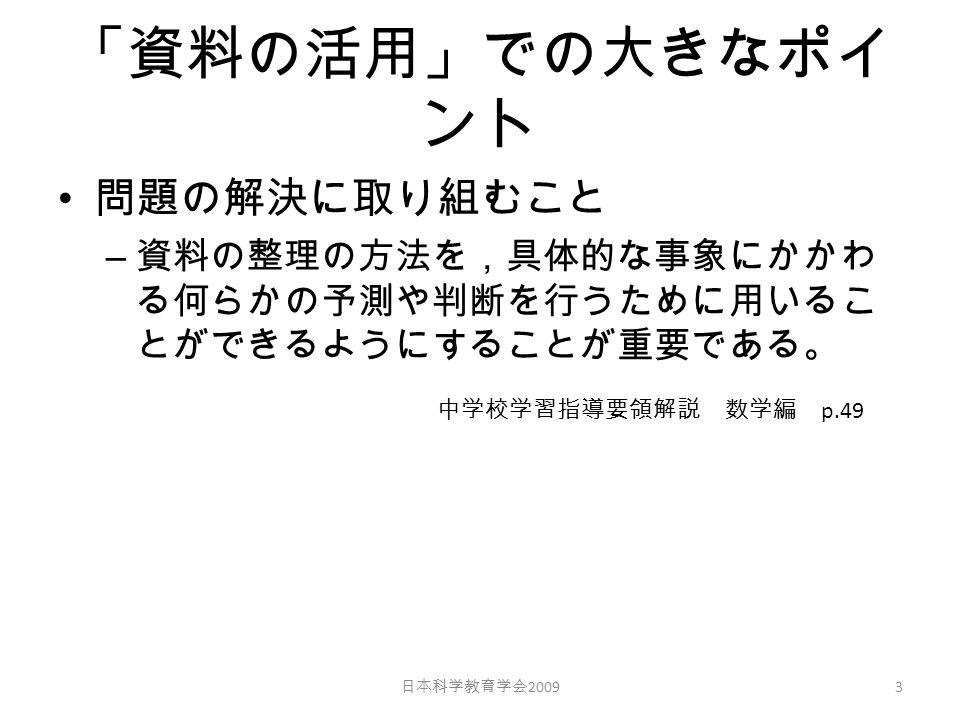 「資料の活用」での大きなポイ ント 問題の解決に取り組むこと – 資料の整理の方法を,具体的な事象にかかわ る何らかの予測や判断を行うために用いるこ とができるようにすることが重要である。 日本科学教育学会 2009 3 中学校学習指導要領解説 数学編 p.49