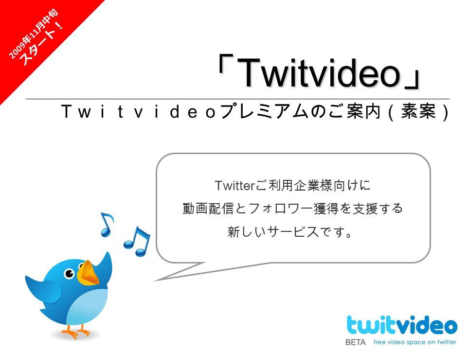 「 Twitvideo 」 Twitvideoプレミアムのご案内(素案) Twitter ご利用企業様向けに 動画配信とフォロワー獲得を支援する 新しいサービスです。 2009 年 11 月中旬 スタート!