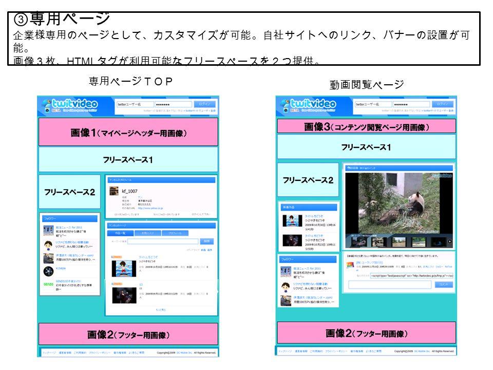 ③専用ページ 企業様専用のページとして、カスタマイズが可能。自社サイトへのリンク、バナーの設置が可 能。 画像3枚、 HTML タグが利用可能なフリースペースを2つ提供。 専用ページTOP 動画閲覧ページ