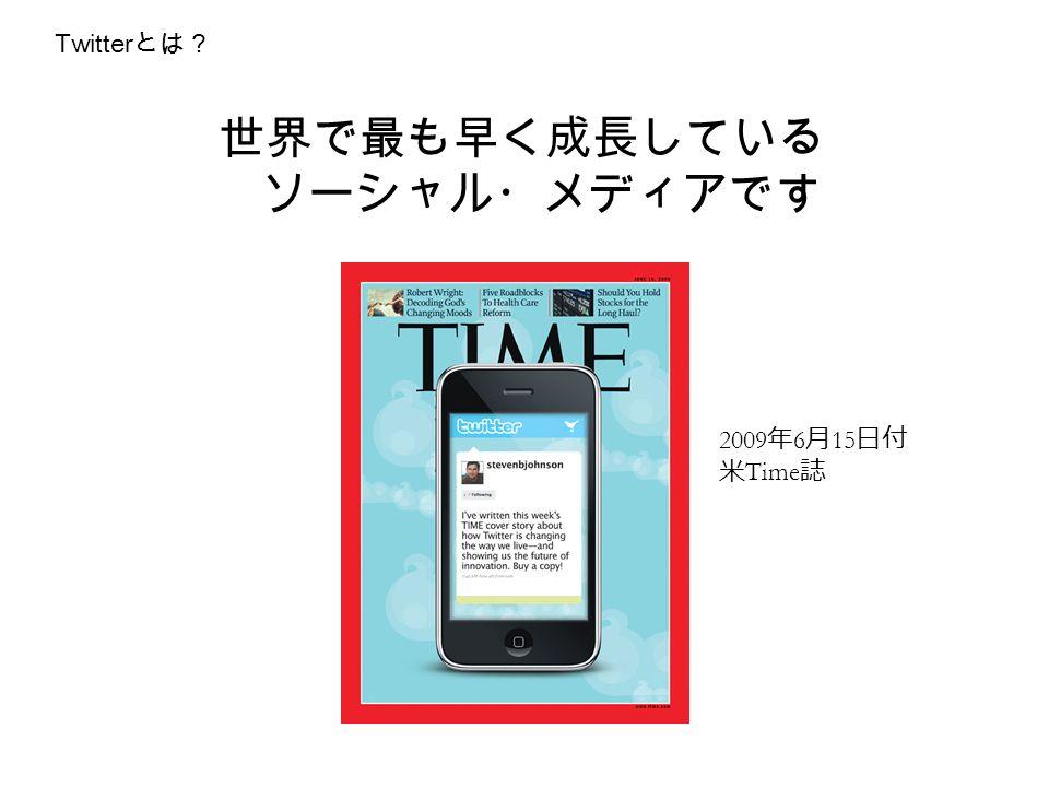 世界で最も早く成長している ソーシャル・メディアです 2009 年 6 月 15 日付 米 Time 誌 Twitter とは?