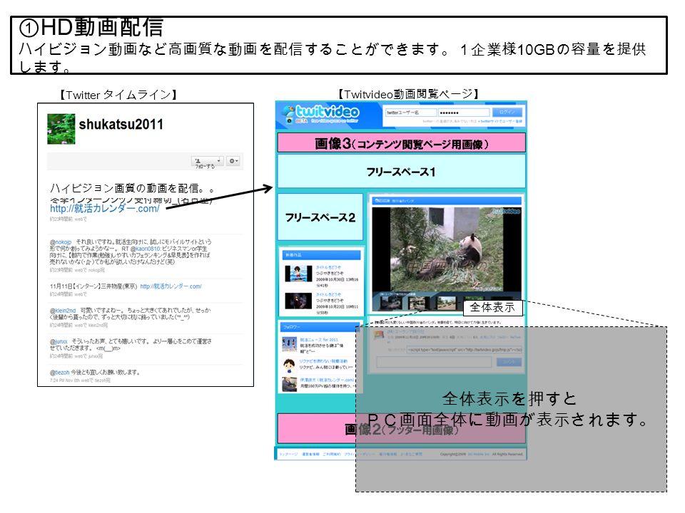 ① HD 動画配信 ハイビジョン動画など高画質な動画を配信することができます。1企業様 10GB の容量を提供 します。 【 Twitter タイムライン】 ハイビジョン画質の動画を配信。。 全体表示 全体表示を押すと PC画面全体に動画が表示されます。 【 Twitvideo 動画閲覧ページ】