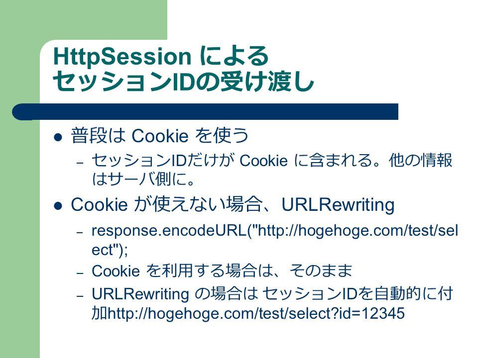 HttpSession による セッション ID の受け渡し 普段は Cookie を使う – セッション ID だけが Cookie に含まれる。他の情報 はサーバ側に。 Cookie が使えない場合、 URLRewriting – response.encodeURL( http://hogehoge.com/test/sel ect ); – Cookie を利用する場合は、そのまま – URLRewriting の場合は セッション ID を自動的に付 加http://hogehoge.com/test/select id=12345