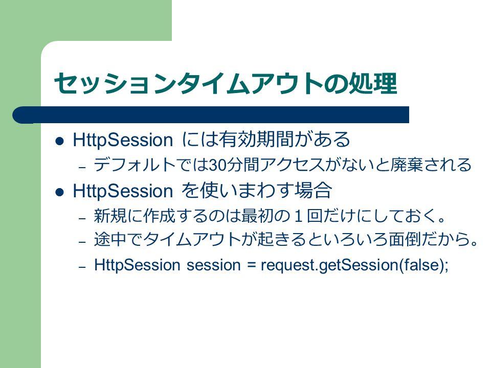 セッションタイムアウトの処理 HttpSession には有効期間がある – デフォルトでは 30 分間アクセスがないと廃棄される HttpSession を使いまわす場合 – 新規に作成するのは最初の1回だけにしておく。 – 途中でタイムアウトが起きるといろいろ面倒だから。 – HttpSession session = request.getSession(false);