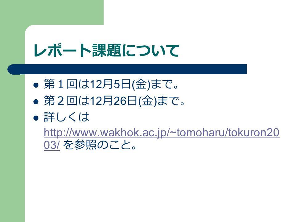 レポート課題について 第1回は 12 月 5 日 ( 金 ) まで。 第2回は 12 月 26 日 ( 金 ) まで。 詳しくは http://www.wakhok.ac.jp/~tomoharu/tokuron20 03/ を参照のこと。 http://www.wakhok.ac.jp/~tomoharu/tokuron20 03/