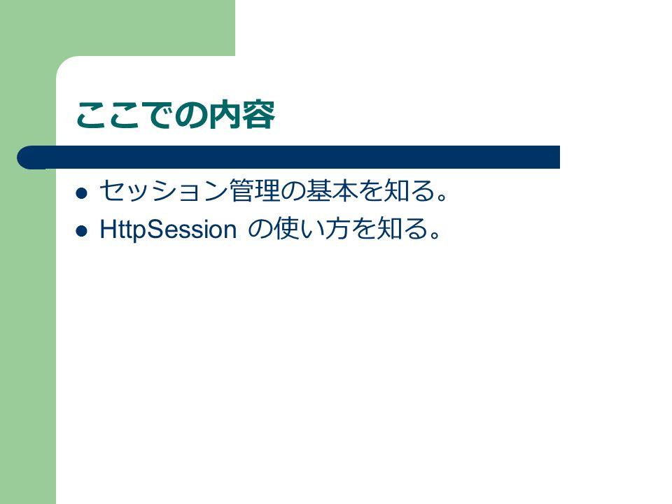 ここでの内容 セッション管理の基本を知る。 HttpSession の使い方を知る。