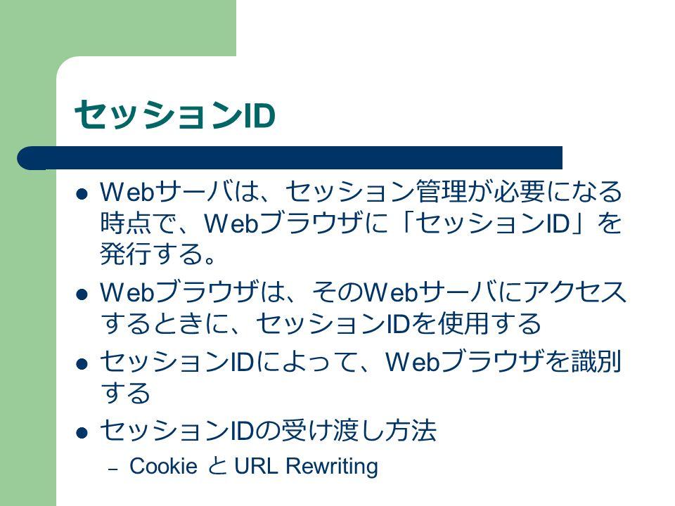 セッション ID Web サーバは、セッション管理が必要になる 時点で、 Web ブラウザに「セッション ID 」を 発行する。 Web ブラウザは、その Web サーバにアクセス するときに、セッション ID を使用する セッション ID によって、 Web ブラウザを識別 する セッション ID の受け渡し方法 – Cookie と URL Rewriting
