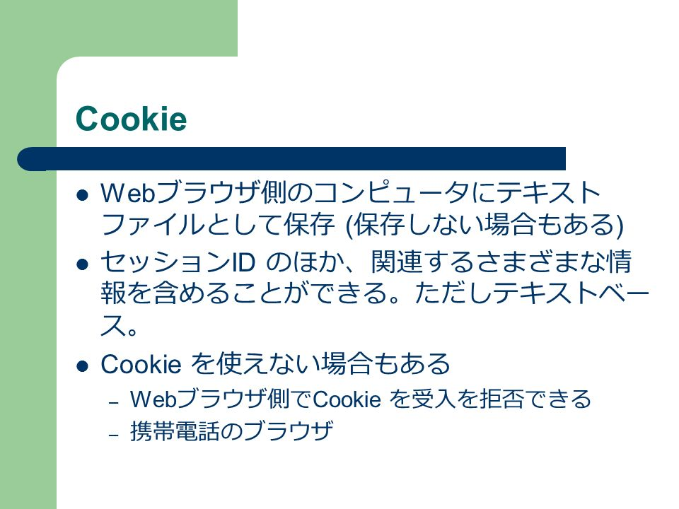 Cookie Web ブラウザ側のコンピュータにテキスト ファイルとして保存 ( 保存しない場合もある ) セッション ID のほか、関連するさまざまな情 報を含めることができる。ただしテキストベー ス。 Cookie を使えない場合もある – Web ブラウザ側で Cookie を受入を拒否できる – 携帯電話のブラウザ