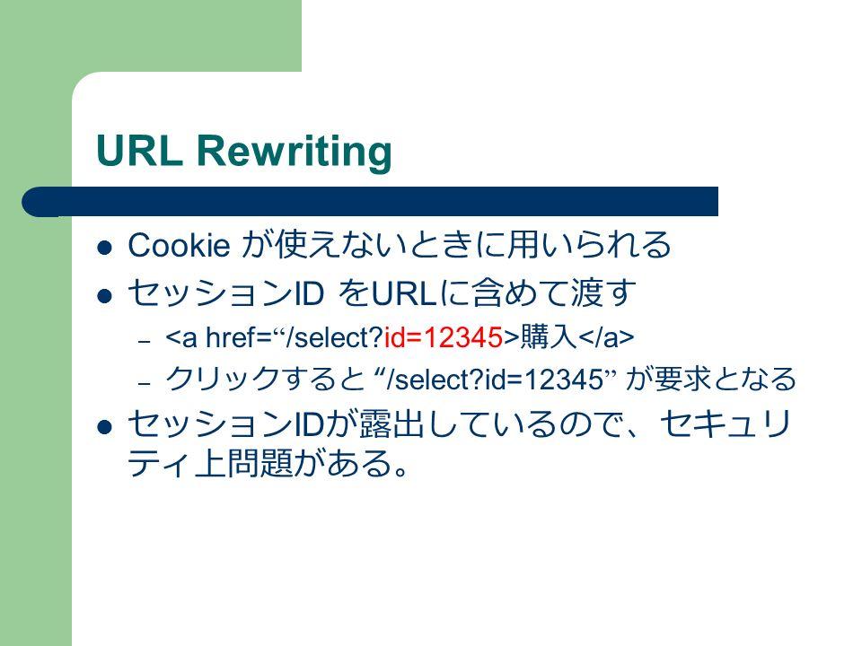 URL Rewriting Cookie が使えないときに用いられる セッション ID を URL に含めて渡す – 購入 – クリックすると /select id=12345 が要求となる セッション ID が露出しているので、セキュリ ティ上問題がある。