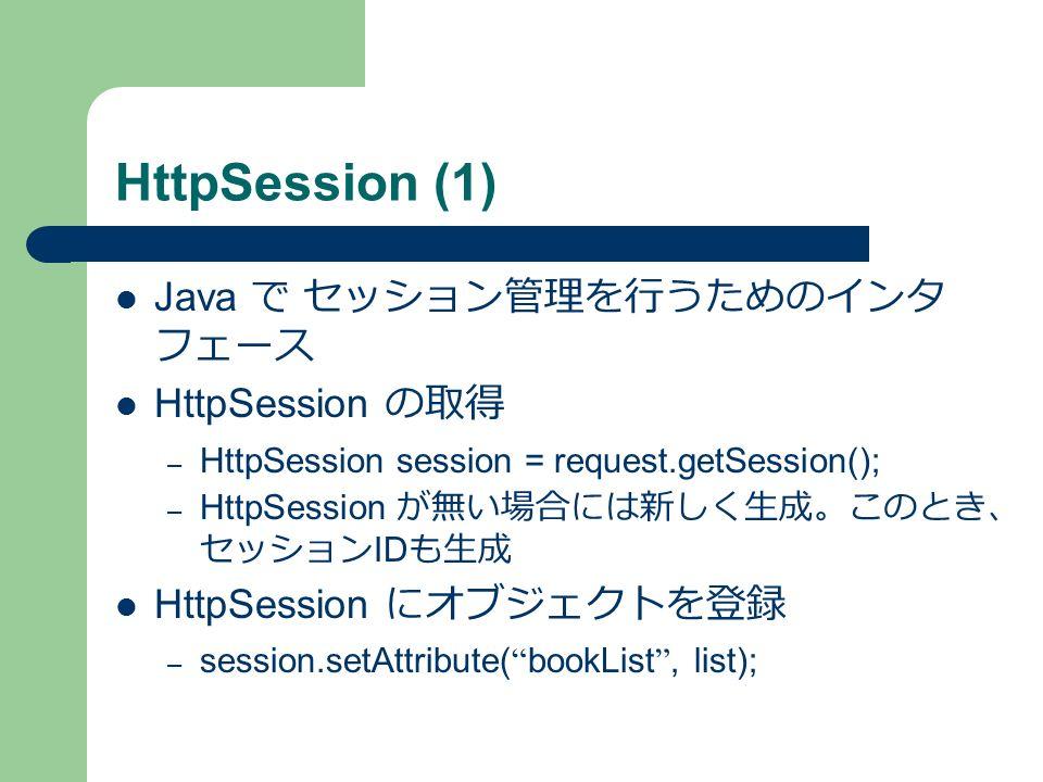 HttpSession (1) Java で セッション管理を行うためのインタ フェース HttpSession の取得 – HttpSession session = request.getSession(); – HttpSession が無い場合には新しく生成。このとき、 セッション ID も生成 HttpSession にオブジェクトを登録 – session.setAttribute( bookList , list);