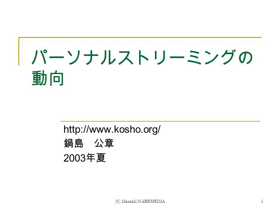 (C) Masaaki NABESHIMA1 パーソナルストリーミングの 動向 http://www.kosho.org/ 鍋島 公章 2003 年夏