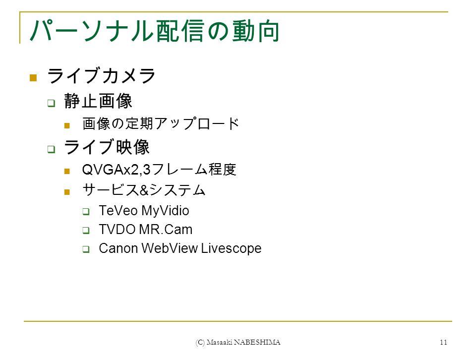 (C) Masaaki NABESHIMA 11 パーソナル配信の動向 ライブカメラ  静止画像 画像の定期アップロード  ライブ映像 QVGAx2,3 フレーム程度 サービス & システム  TeVeo MyVidio  TVDO MR.Cam  Canon WebView Livescope