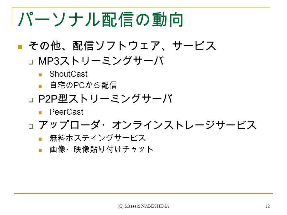 (C) Masaaki NABESHIMA 12 パーソナル配信の動向 その他、配信ソフトウェア、サービス  MP3 ストリーミングサーバ ShoutCast 自宅の PC から配信  P2P 型ストリーミングサーバ PeerCast  アップローダ・オンラインストレージサービス 無料ホスティングサービス 画像・映像貼り付けチャット