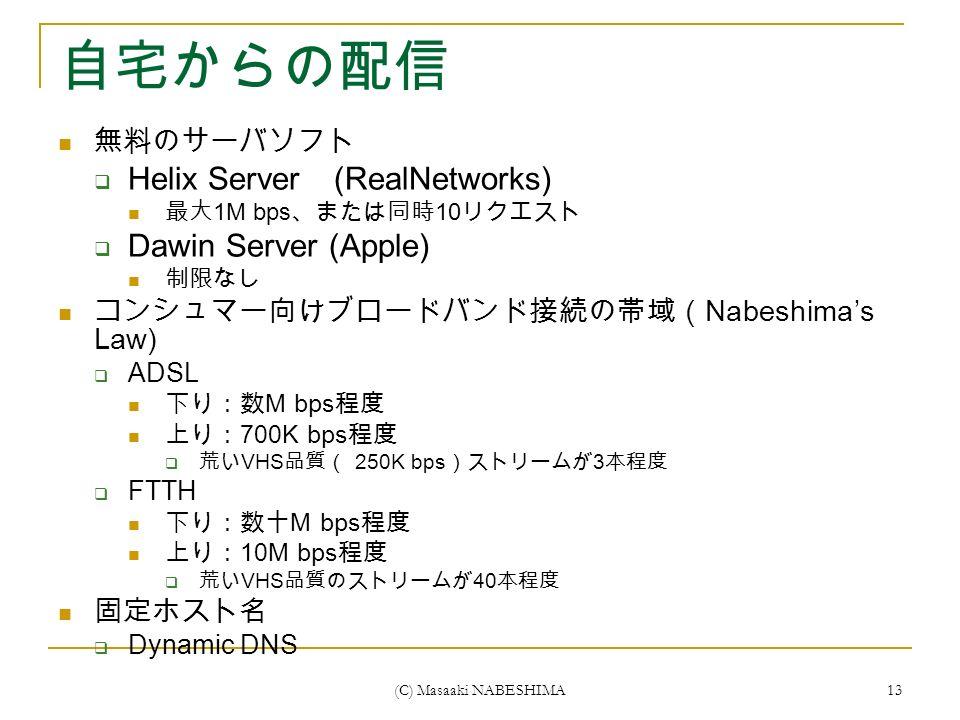 (C) Masaaki NABESHIMA 13 自宅からの配信 無料のサーバソフト  Helix Server (RealNetworks) 最大 1M bps 、または同時 10 リクエスト  Dawin Server (Apple) 制限なし コンシュマー向けブロードバンド接続の帯域( Nabeshima's Law)  ADSL 下り:数 M bps 程度 上り: 700K bps 程度  荒い VHS 品質( 250K bps )ストリームが 3 本程度  FTTH 下り:数十 M bps 程度 上り: 10M bps 程度  荒い VHS 品質のストリームが 40 本程度 固定ホスト名  Dynamic DNS