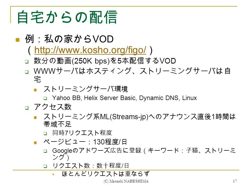 (C) Masaaki NABESHIMA 17 自宅からの配信 例:私の家から VOD ( http://www.kosho.org/figo/ ) http://www.kosho.org/figo/  数分の動画 (250K bps) を 5 本配信する VOD  WWW サーバはホスティング、ストリーミングサーバは自 宅 ストリーミングサーバ環境  Yahoo BB, Helix Server Basic, Dynamic DNS, Linux  アクセス数 ストリーミング系 ML(Streams-jp) へのアナウンス直後 1 時間は 帯域不足  同時 7 リクエスト程度 ページビュー: 130 程度 / 日  Google のアドワーズ広告に登録(キーワード:子猫、ストリーミ ング)  リクエスト数:数十程度 / 日  ほとんどリクエストは重ならず