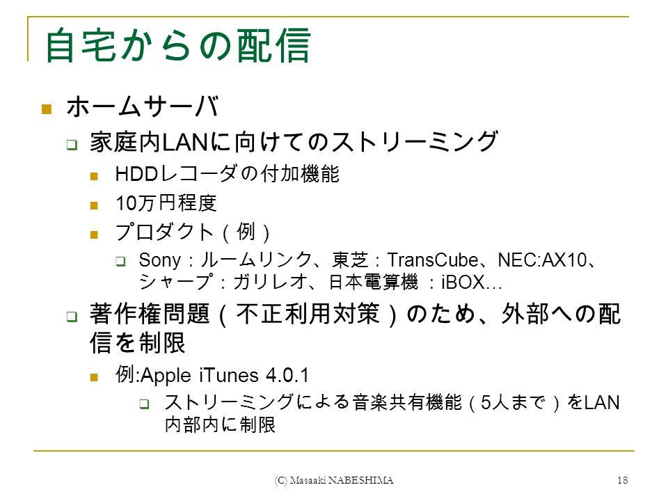 (C) Masaaki NABESHIMA 18 自宅からの配信 ホームサーバ  家庭内 LAN に向けてのストリーミング HDD レコーダの付加機能 10 万円程度 プロダクト(例)  Sony :ルームリンク、東芝: TransCube 、 NEC:AX10 、 シャープ:ガリレオ、日本電算機 : iBOX…  著作権問題(不正利用対策)のため、外部への配 信を制限 例 :Apple iTunes 4.0.1  ストリーミングによる音楽共有機能( 5 人まで)を LAN 内部内に制限
