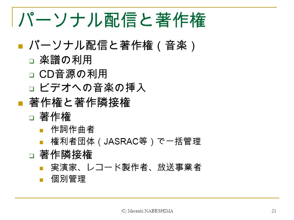 (C) Masaaki NABESHIMA 21 パーソナル配信と著作権 パーソナル配信と著作権(音楽)  楽譜の利用  CD 音源の利用  ビデオへの音楽の挿入 著作権と著作隣接権  著作権 作詞作曲者 権利者団体( JASRAC 等)で一括管理  著作隣接権 実演家、レコード製作者、放送事業者 個別管理