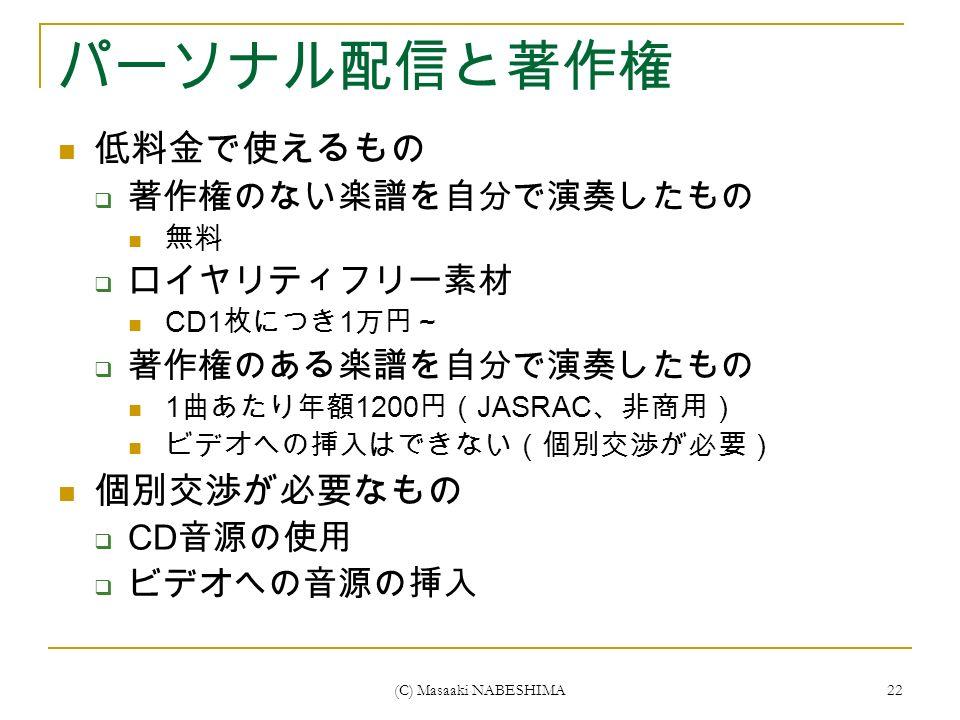 (C) Masaaki NABESHIMA 22 パーソナル配信と著作権 低料金で使えるもの  著作権のない楽譜を自分で演奏したもの 無料  ロイヤリティフリー素材 CD1 枚につき 1 万円~  著作権のある楽譜を自分で演奏したもの 1 曲あたり年額 1200 円( JASRAC 、非商用) ビデオへの挿入はできない(個別交渉が必要) 個別交渉が必要なもの  CD 音源の使用  ビデオへの音源の挿入