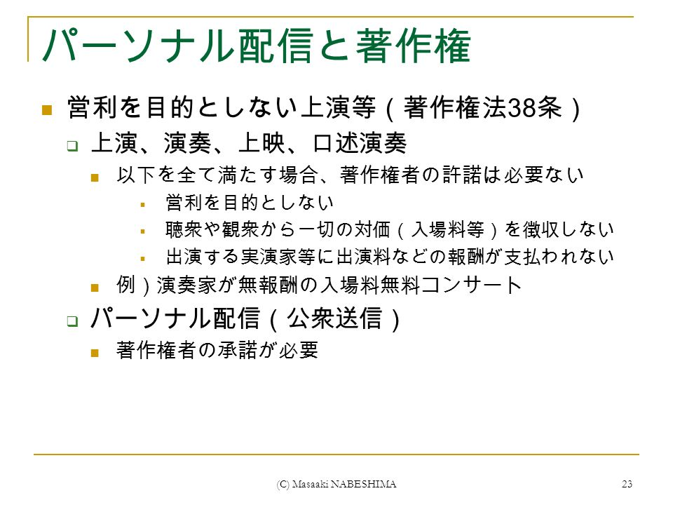 (C) Masaaki NABESHIMA 23 パーソナル配信と著作権 営利を目的としない上演等(著作権法 38 条)  上演、演奏、上映、口述演奏 以下を全て満たす場合、著作権者の許諾は必要ない  営利を目的としない  聴衆や観衆から一切の対価(入場料等)を徴収しない  出演する実演家等に出演料などの報酬が支払われない 例)演奏家が無報酬の入場料無料コンサート  パーソナル配信(公衆送信) 著作権者の承諾が必要