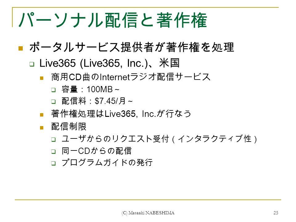 (C) Masaaki NABESHIMA 25 パーソナル配信と著作権 ポータルサービス提供者が著作権を処理  Live365 (Live365, Inc.) 、米国 商用 CD 曲の Internet ラジオ配信サービス  容量: 100MB ~  配信料: $7.45/ 月~ 著作権処理は Live365, Inc.