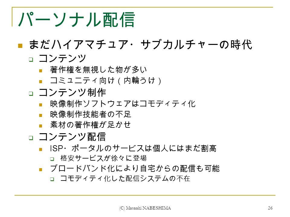 (C) Masaaki NABESHIMA 26 パーソナル配信 まだハイアマチュア・サブカルチャーの時代  コンテンツ 著作権を無視した物が多い コミュニティ向け(内輪うけ)  コンテンツ制作 映像制作ソフトウェアはコモディティ化 映像制作技能者の不足 素材の著作権が足かせ  コンテンツ配信 ISP ・ポータルのサービスは個人にはまだ割高  格安サービスが徐々に登場 ブロードバンド化により自宅からの配信も可能  コモディティ化した配信システムの不在