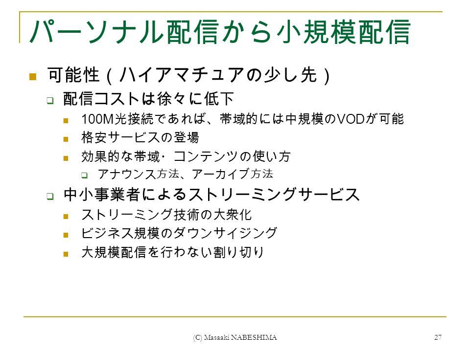 (C) Masaaki NABESHIMA 27 パーソナル配信から小規模配信 可能性(ハイアマチュアの少し先)  配信コストは徐々に低下 100M 光接続であれば、帯域的には中規模の VOD が可能 格安サービスの登場 効果的な帯域・コンテンツの使い方  アナウンス方法、アーカイブ方法  中小事業者によるストリーミングサービス ストリーミング技術の大衆化 ビジネス規模のダウンサイジング 大規模配信を行わない割り切り