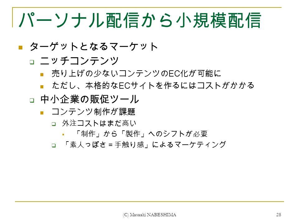 (C) Masaaki NABESHIMA 28 パーソナル配信から小規模配信 ターゲットとなるマーケット  ニッチコンテンツ 売り上げの少ないコンテンツの EC 化が可能に ただし、本格的な EC サイトを作るにはコストがかかる  中小企業の販促ツール コンテンツ制作が課題  外注コストはまだ高い  「制作」から「製作」へのシフトが必要  「素人っぽさ=手触り感」によるマーケティング