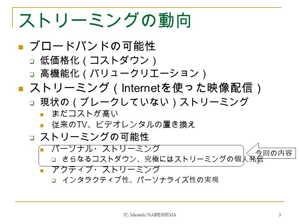 (C) Masaaki NABESHIMA 3 ストリーミングの動向 ブロードバンドの可能性  低価格化(コストダウン)  高機能化(バリュークリエーション) ストリーミング( Internet を使った映像配信)  現状の(ブレークしていない)ストリーミング まだコストが高い 従来の TV 、ビデオレンタルの置き換え  ストリーミングの可能性 パーソナル・ストリーミング  さらなるコストダウン、究極にはストリーミングの個人発信 アクティブ・ストリーミング  インタラクティブ性、パーソナライズ性の実現 今回の内容