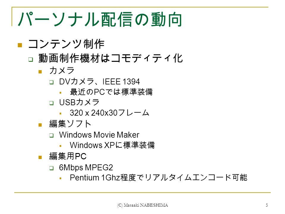 (C) Masaaki NABESHIMA 5 パーソナル配信の動向 コンテンツ制作  動画制作機材はコモディティ化 カメラ  DV カメラ、 IEEE 1394  最近の PC では標準装備  USB カメラ  320 x 240x30 フレーム 編集ソフト  Windows Movie Maker  Windows XP に標準装備 編集用 PC  6Mbps MPEG2  Pentium 1Ghz 程度でリアルタイムエンコード可能