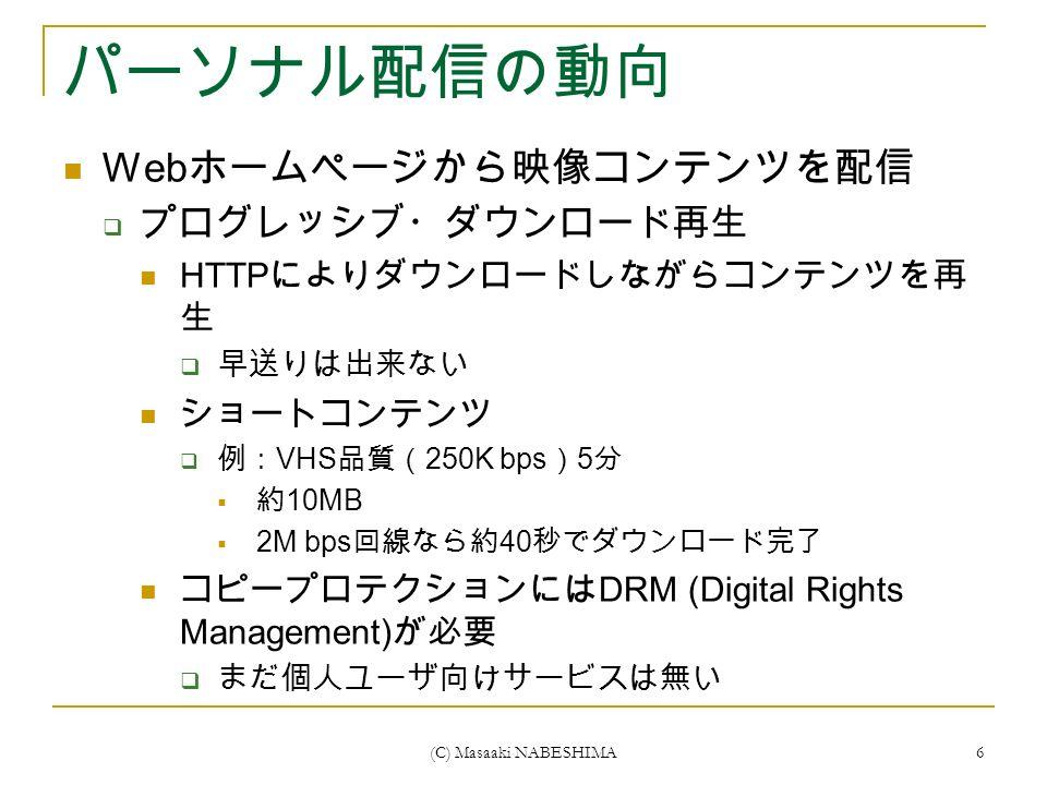 (C) Masaaki NABESHIMA 6 パーソナル配信の動向 Web ホームページから映像コンテンツを配信  プログレッシブ・ダウンロード再生 HTTP によりダウンロードしながらコンテンツを再 生  早送りは出来ない ショートコンテンツ  例: VHS 品質( 250K bps ) 5 分  約 10MB  2M bps 回線なら約 40 秒でダウンロード完了 コピープロテクションには DRM (Digital Rights Management) が必要  まだ個人ユーザ向けサービスは無い