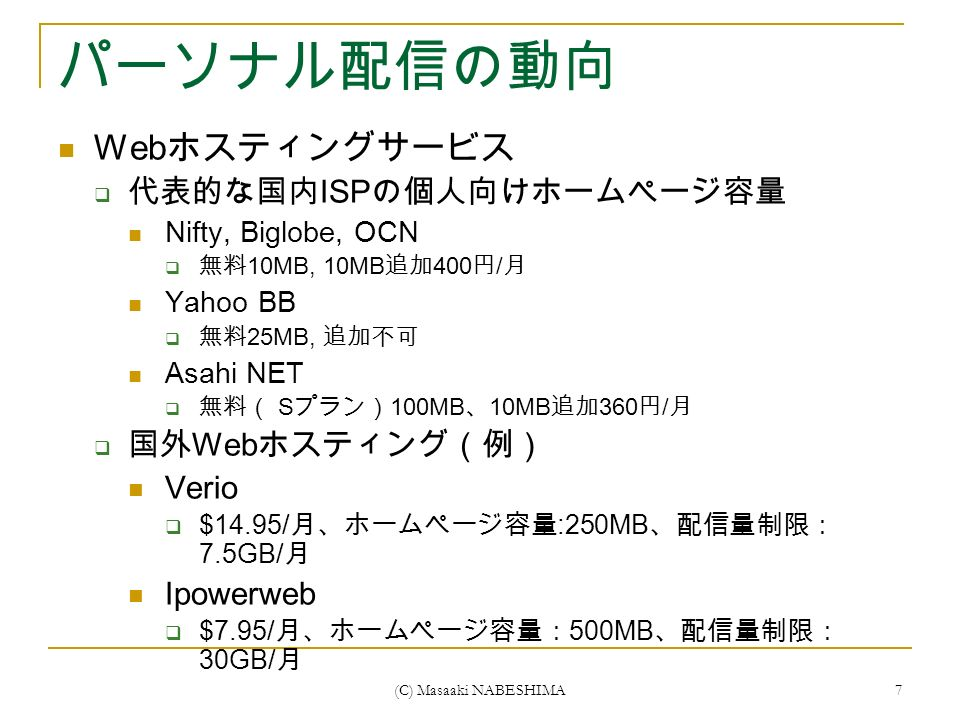 (C) Masaaki NABESHIMA 7 パーソナル配信の動向 Web ホスティングサービス  代表的な国内 ISP の個人向けホームページ容量 Nifty, Biglobe, OCN  無料 10MB, 10MB 追加 400 円 / 月 Yahoo BB  無料 25MB, 追加不可 Asahi NET  無料( S プラン) 100MB 、 10MB 追加 360 円 / 月  国外 Web ホスティング(例) Verio  $14.95/ 月、ホームページ容量 :250MB 、配信量制限: 7.5GB/ 月 Ipowerweb  $7.95/ 月、ホームページ容量: 500MB 、配信量制限: 30GB/ 月