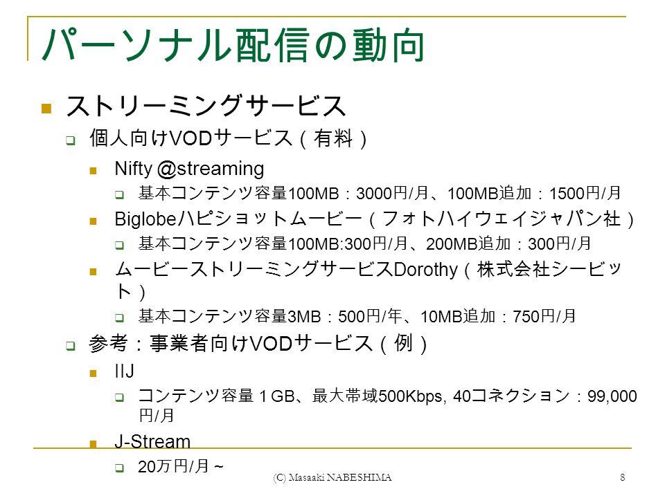 (C) Masaaki NABESHIMA 8 パーソナル配信の動向 ストリーミングサービス  個人向け VOD サービス(有料) Nifty @streaming  基本コンテンツ容量 100MB : 3000 円 / 月、 100MB 追加: 1500 円 / 月 Biglobe ハピショットムービー(フォトハイウェイジャパン社)  基本コンテンツ容量 100MB:300 円 / 月、 200MB 追加: 300 円 / 月 ムービーストリーミングサービス Dorothy (株式会社シービッ ト)  基本コンテンツ容量 3MB : 500 円 / 年、 10MB 追加: 750 円 / 月  参考:事業者向け VOD サービス(例) IIJ  コンテンツ容量1 GB 、最大帯域 500Kbps, 40 コネクション: 99,000 円 / 月 J-Stream  20 万円 / 月~