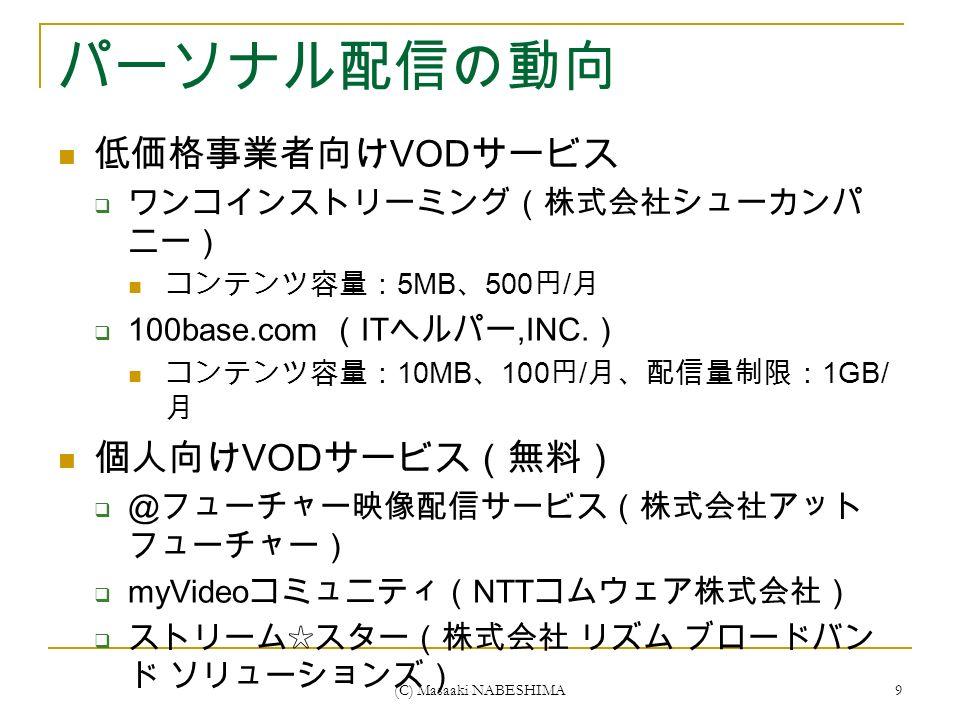 (C) Masaaki NABESHIMA 9 パーソナル配信の動向 低価格事業者向け VOD サービス  ワンコインストリーミング(株式会社シューカンパ ニー) コンテンツ容量: 5MB 、 500 円 / 月  100base.com ( IT ヘルパー,INC.