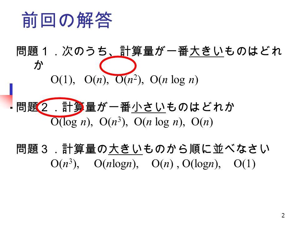 2 前回の解答 問題1.次のうち、計算量が一番大きいものはどれ か O(1), O(n), O(n 2 ), O(n log n) 問題2.計算量が一番小さいものはどれか O(log n), O(n 3 ), O(n log n), O(n) 問題3.計算量の大きいものから順に並べなさい O(n 3 ), O(nlogn), O(n), O(logn), O(1)