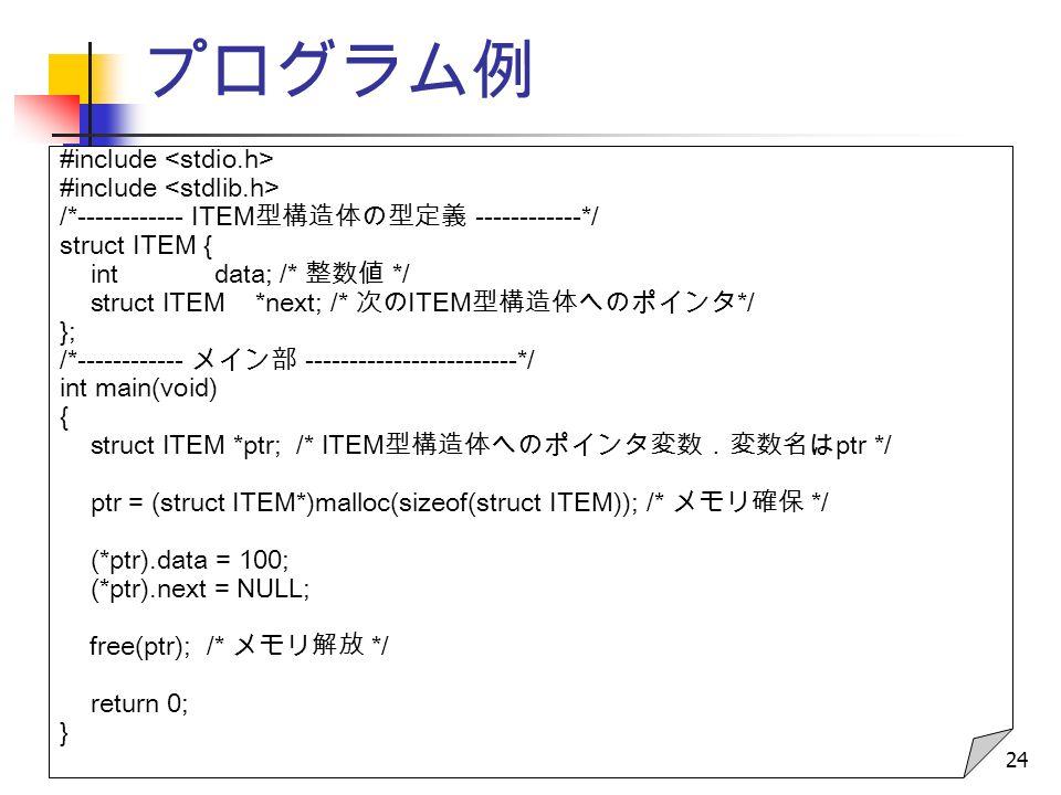 24 プログラム例 #include /*------------ ITEM 型構造体の型定義 ------------*/ struct ITEM { int data; /* 整数値 */ struct ITEM *next; /* 次の ITEM 型構造体へのポインタ */ }; /*------------ メイン部 ------------------------*/ int main(void) { struct ITEM *ptr; /* ITEM 型構造体へのポインタ変数.変数名は ptr */ ptr = (struct ITEM*)malloc(sizeof(struct ITEM)); /* メモリ確保 */ (*ptr).data = 100; (*ptr).next = NULL; free(ptr); /* メモリ解放 */ return 0; }
