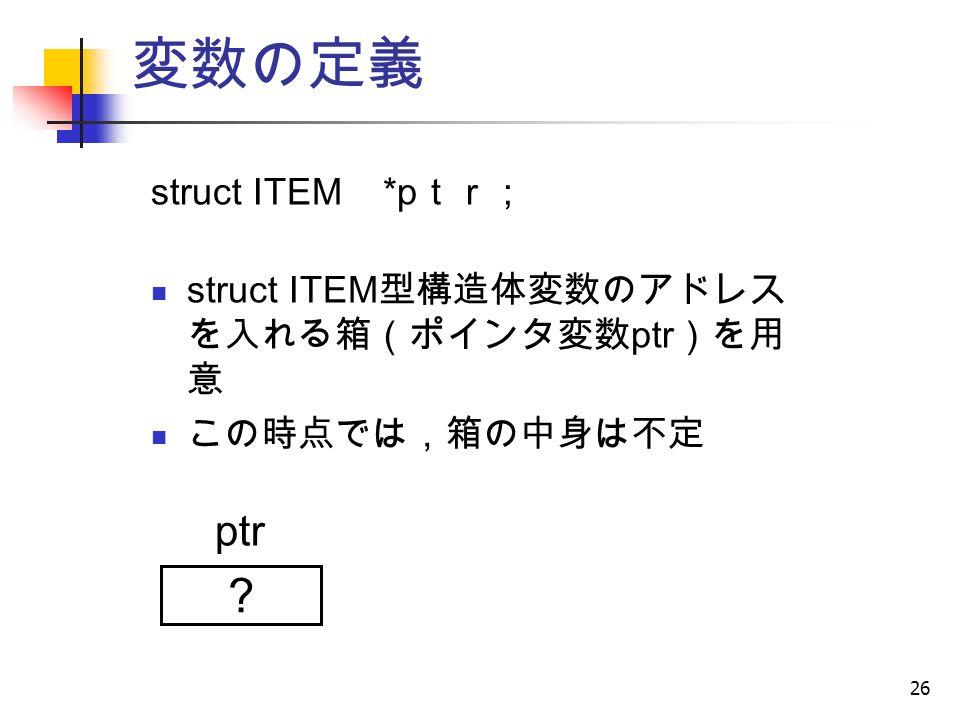 26 変数の定義 struct ITEM *p tr ; struct ITEM 型構造体変数のアドレス を入れる箱(ポインタ変数 ptr )を用 意 この時点では,箱の中身は不定 ? ptr