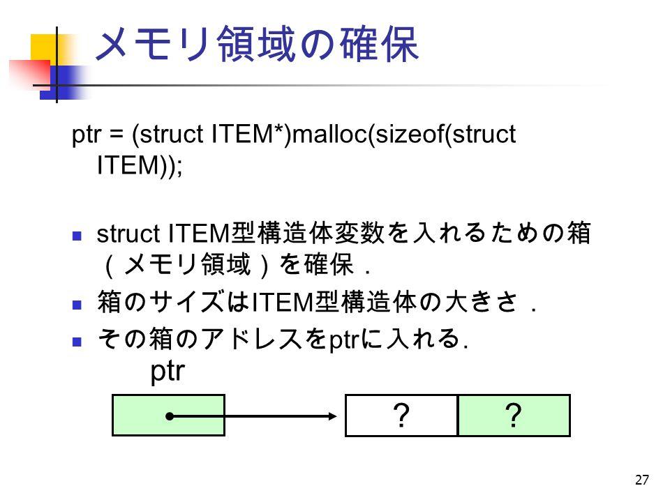 27 メモリ領域の確保 ptr = (struct ITEM*)malloc(sizeof(struct ITEM)); struct ITEM 型構造体変数を入れるための箱 (メモリ領域)を確保. 箱のサイズは ITEM 型構造体の大きさ. その箱のアドレスを ptr に入れる.
