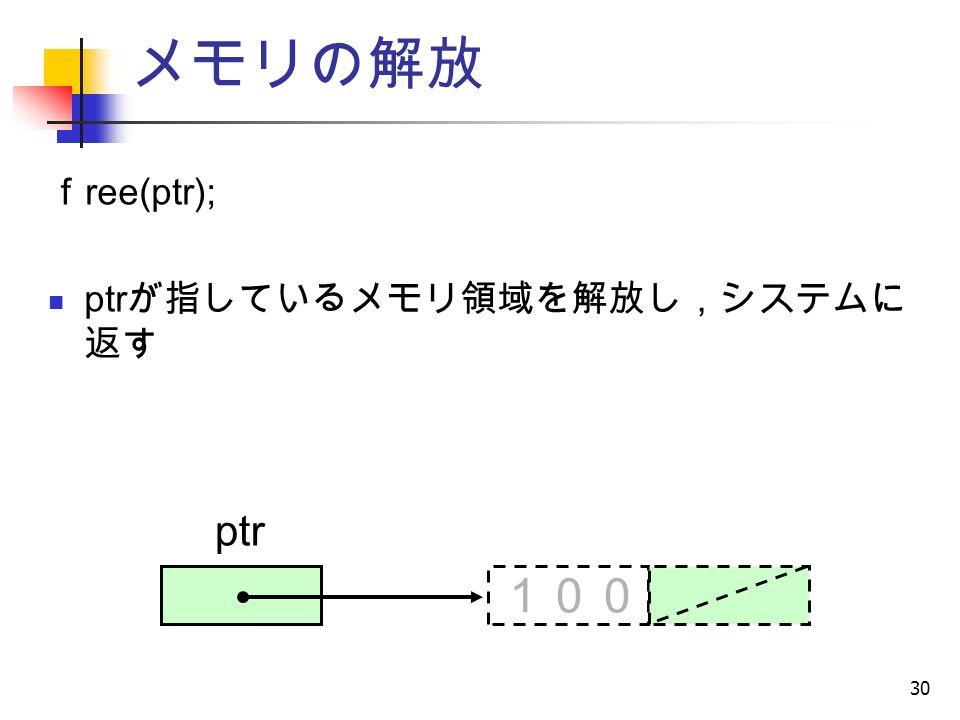 30 メモリの解放 f ree(ptr); ptr が指しているメモリ領域を解放し,システムに 返す ptr 100