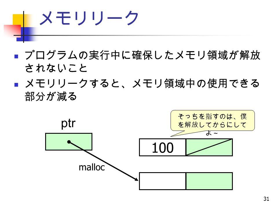 31 メモリリーク プログラムの実行中に確保したメモリ領域が解放 されないこと メモリリークすると、メモリ領域中の使用できる 部分が減る ptr 100 そっちを指すのは、僕 を解放してからにして よ~ malloc