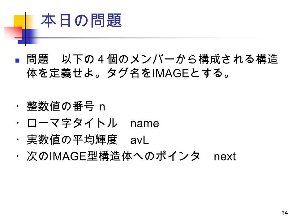 34 本日の問題 問題 以下の4個のメンバーから構成される構造 体を定義せよ。タグ名を IMAGE とする。 ・整数値の番号 n ・ローマ字タイトル name ・実数値の平均輝度 avL ・次の IMAGE 型構造体へのポインタ next