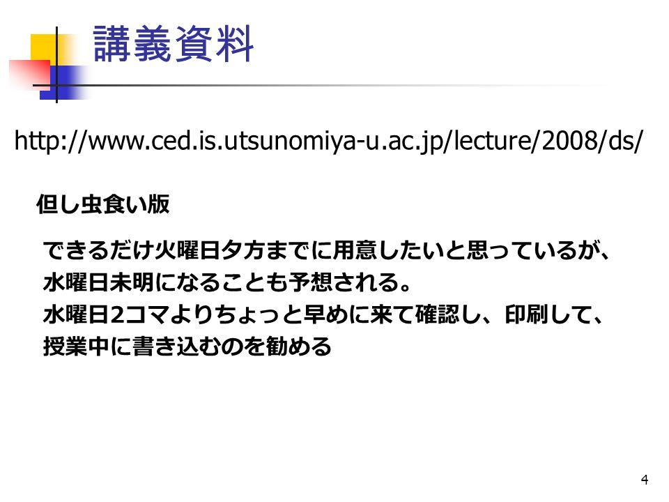 4 講義資料 http://www.ced.is.utsunomiya-u.ac.jp/lecture/2008/ds/ 但し虫食い版 できるだけ火曜日夕方までに用意したいと思っているが、 水曜日未明になることも予想される。 水曜日 2 コマよりちょっと早めに来て確認し、印刷して、 授業中に書き込むのを勧める
