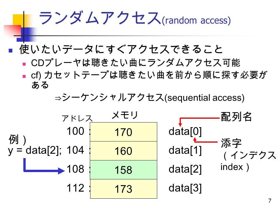 7 ランダムアクセス (random access) 使いたいデータにすぐアクセスできること CD プレーヤは聴きたい曲にランダムアクセス可能 cf) カセットテープは聴きたい曲を前から順に探す必要が ある ⇒シーケンシャルアクセス (sequential access) 例) 170 160 158 173 data[0] data[1] data[2] data[3] アドレス メモリ 配列名 添字 (インデクス, index ) 100 : 104 : 108 : 112 : y = data[2];