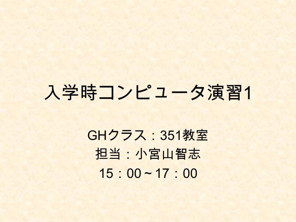 入学時コンピュータ演習 1 GH クラス: 351 教室 担当:小宮山智志 15 : 00 ~ 17 : 00