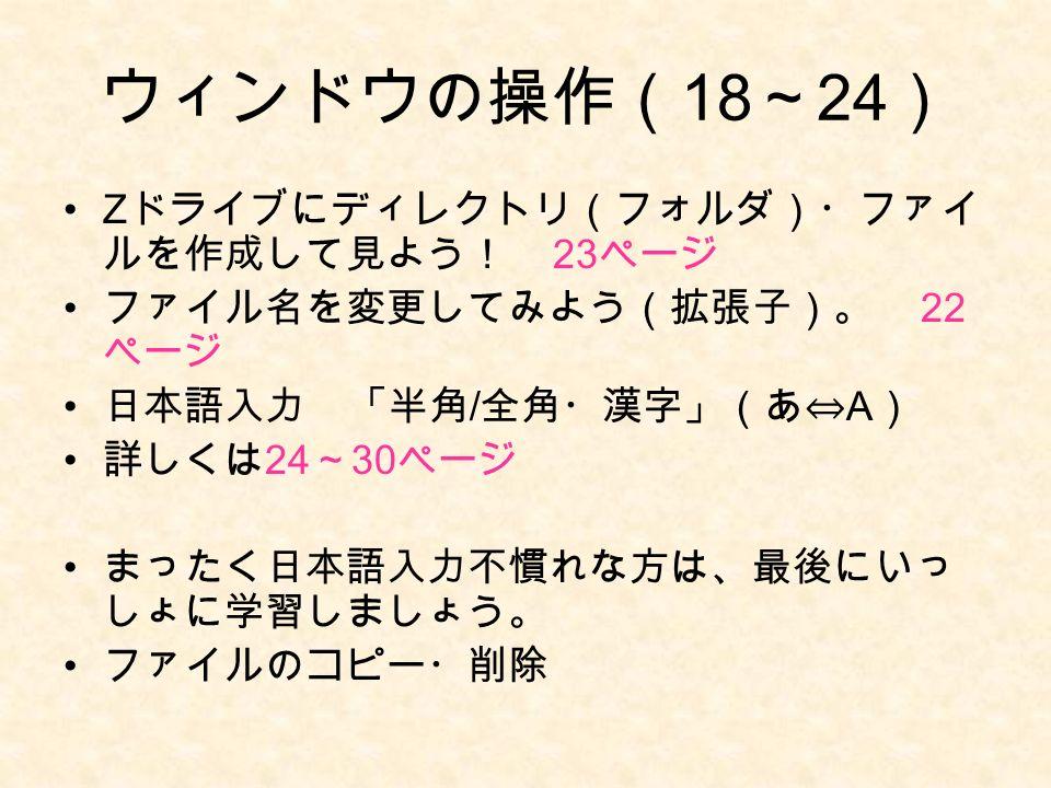 ウィンドウの操作( 18 ~ 24 ) Z ドライブにディレクトリ(フォルダ)・ファイ ルを作成して見よう! 23 ページ ファイル名を変更してみよう(拡張子)。 22 ページ 日本語入力 「半角 / 全角・漢字」(あ⇔ A ) 詳しくは 24 ~ 30 ページ まったく日本語入力不慣れな方は、最後にいっ しょに学習しましょう。 ファイルのコピー・削除