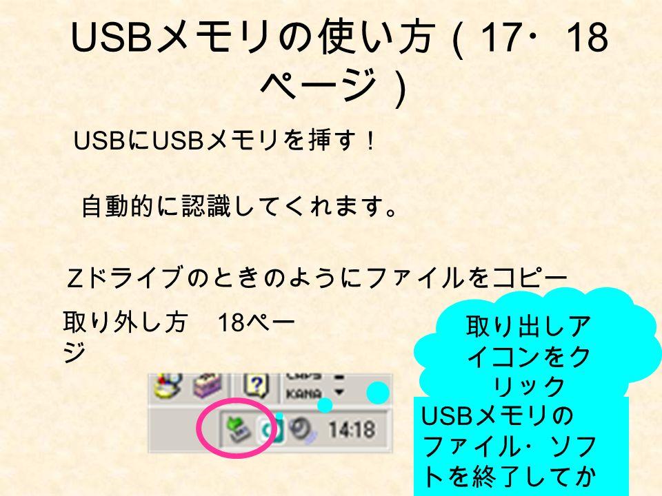 USB メモリの使い方( 17 ・ 18 ページ) USB に USB メモリを挿す! 自動的に認識してくれます。 Z ドライブのときのようにファイルをコピー 取り外し方 18 ペー ジ 取り出しア イコンをク リック USB メモリの ファイル・ソフ トを終了してか ら