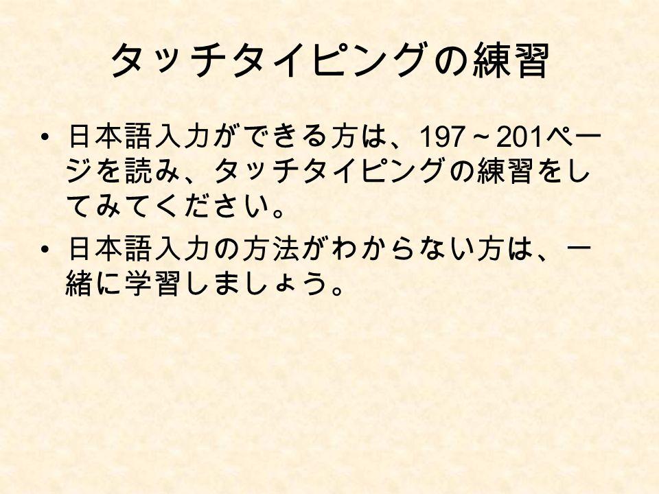 タッチタイピングの練習 日本語入力ができる方は、 197 ~ 201 ペー ジを読み、タッチタイピングの練習をし てみてください。 日本語入力の方法がわからない方は、一 緒に学習しましょう。