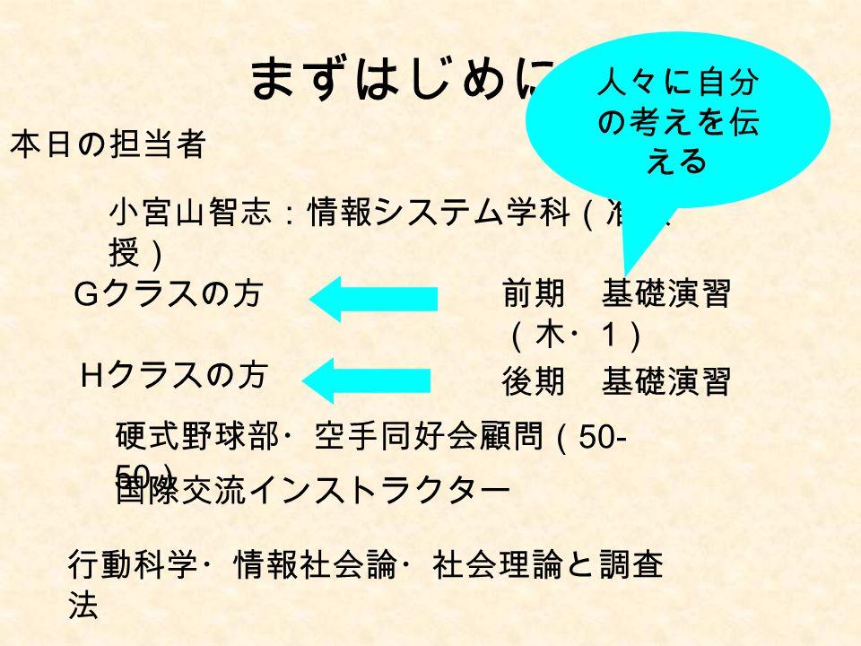 まずはじめに … 本日の担当者 小宮山智志:情報システム学科(准教 授) G クラスの方 H クラスの方 前期 基礎演習 (木・ 1 ) 後期 基礎演習 硬式野球部・空手同好会顧問( 50- 50 ) 国際交流インストラクター 人々に自分 の考えを伝 える 行動科学・情報社会論・社会理論と調査 法