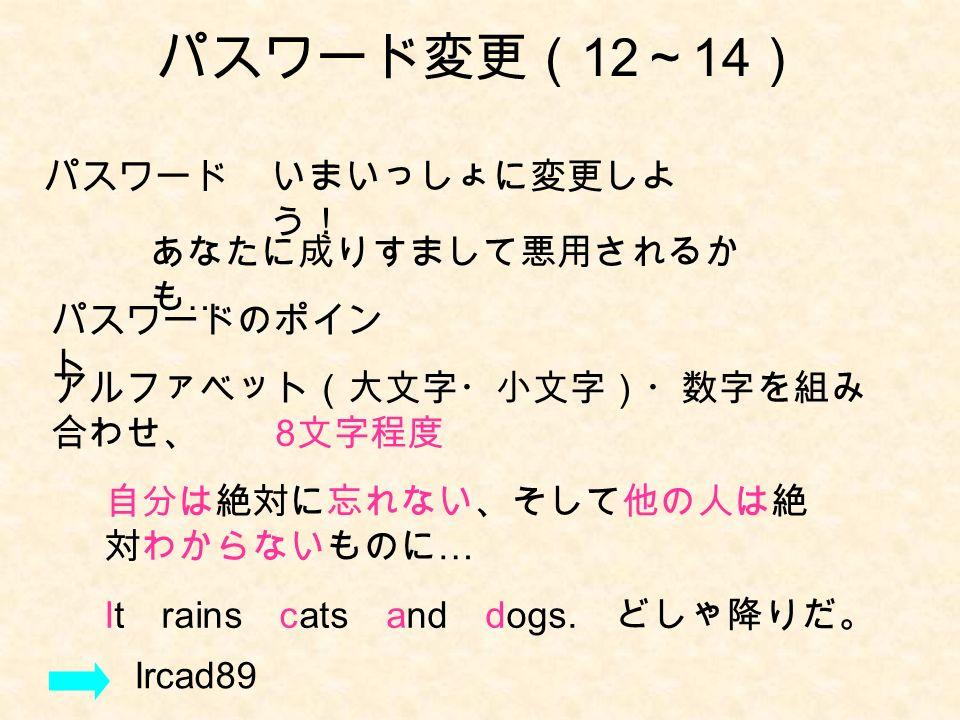 パスワード変更( 12 ~ 14 ) パスワード いまいっしょに変更しよ う! パスワードのポイン ト あなたに成りすまして悪用されるか も … アルファベット(大文字・小文字)・数字を組み 合わせ、 8 文字程度 自分は絶対に忘れない、そして他の人は絶 対わからないものに … It rains cats and dogs.